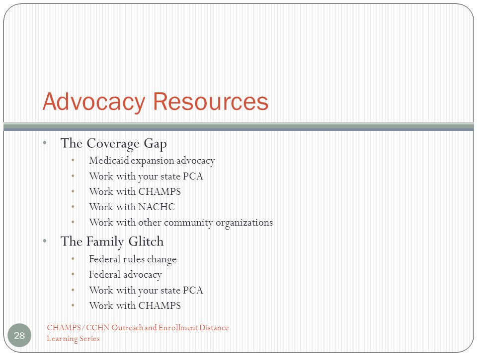 Advocacy Resources The Coverage Gap Medicaid expansion advocacy Work with your state PCA Work with CHAMPS Work with NACHC Work with other community organizations The Family Glitch Federal rules change Federal advocacy Work with your state PCA Work with CHAMPS 28 CHAMPS/CCHN Outreach and Enrollment Distance Learning Series