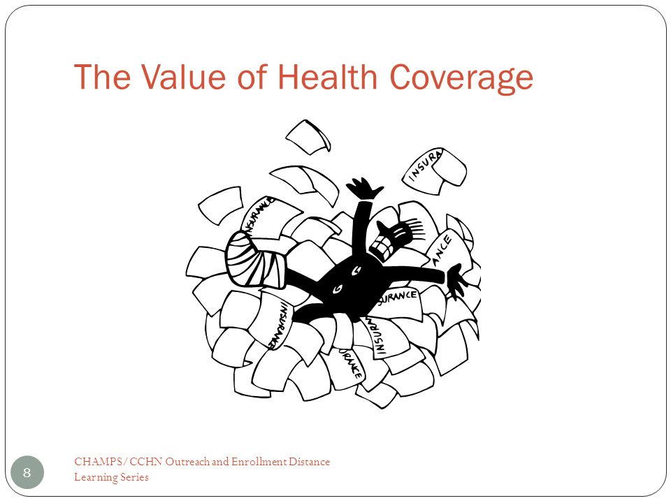 The Value of Health Coverage 8 CHAMPS/CCHN Outreach and Enrollment Distance Learning Series