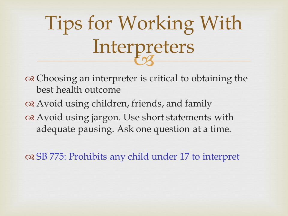   Choosing an interpreter is critical to obtaining the best health outcome  Avoid using children, friends, and family  Avoid using jargon. Use sho