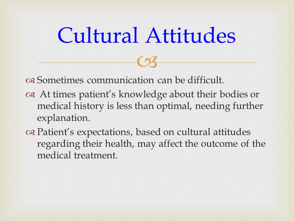   Sometimes communication can be difficult.  At times patient's knowledge about their bodies or medical history is less than optimal, needing furth