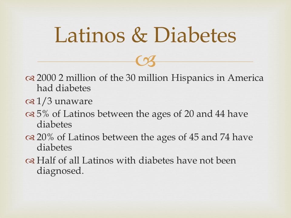  2000 2 million of the 30 million Hispanics in America had diabetes  1/3 unaware  5% of Latinos between the ages of 20 and 44 have diabetes  20%