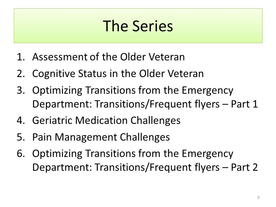 About This Webinar Series Purpose: To build geriatric competencies in members of the ED patient care team To enhance knowledge of unique and age- specific elements in caring for older Veterans Goal of reducing the frequency of unnecessary return visits to the hospital 8