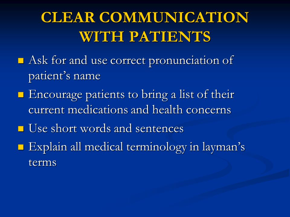 CLEAR COMMUNICATION WITH PATIENTS Ask for and use correct pronunciation of patient's name Ask for and use correct pronunciation of patient's name Encourage patients to bring a list of their current medications and health concerns Encourage patients to bring a list of their current medications and health concerns Use short words and sentences Use short words and sentences Explain all medical terminology in layman's terms Explain all medical terminology in layman's terms