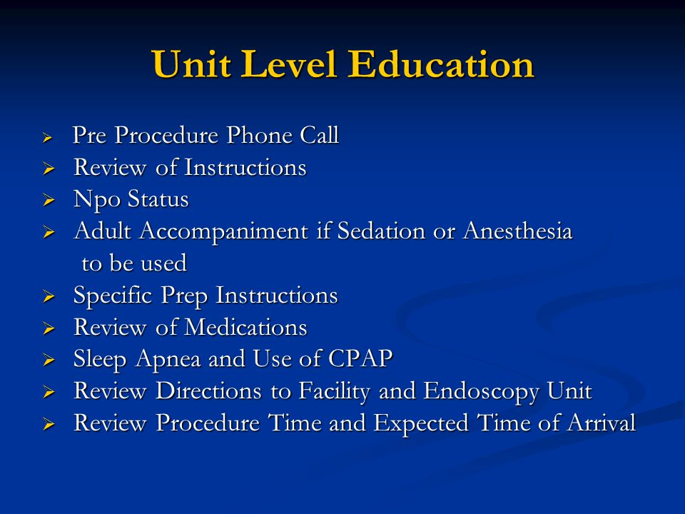 Unit Level Education  Pre Procedure Phone Call  Review of Instructions  Npo Status  Adult Accompaniment if Sedation or Anesthesia to be used to be used  Specific Prep Instructions  Review of Medications  Sleep Apnea and Use of CPAP  Review Directions to Facility and Endoscopy Unit  Review Procedure Time and Expected Time of Arrival