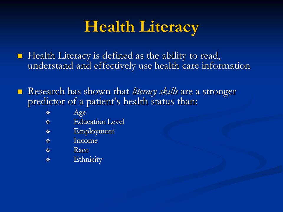 Patients with Low Health Literacy Are Less Likely ■ To seek medical care ■ To comply with prescribed treatments and follow up ■ To take medications properly ■ To keep appointments ■ To complete medical forms correctly ■ To admit they don't understand