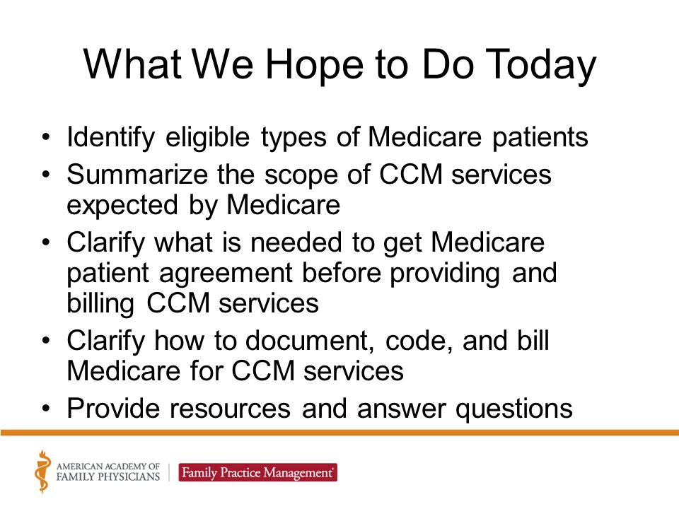 What We Hope to Do Today Identify eligible types of Medicare patients Summarize the scope of CCM services expected by Medicare Clarify what is needed