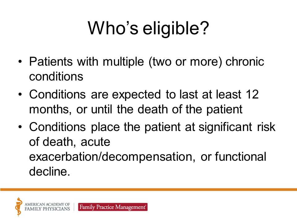Who's eligible? Patients with multiple (two or more) chronic conditions Conditions are expected to last at least 12 months, or until the death of the