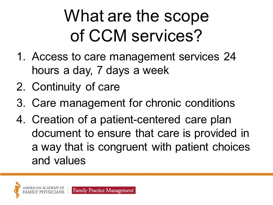 What are the scope of CCM services? 1.Access to care management services 24 hours a day, 7 days a week 2.Continuity of care 3.Care management for chro