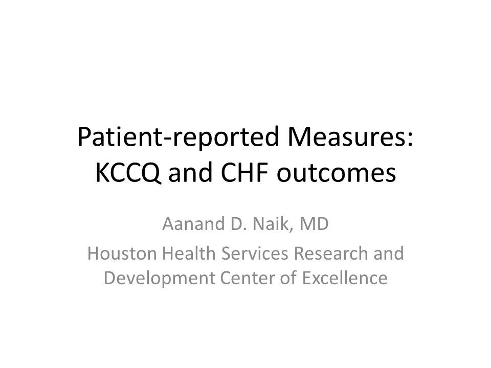 Patient-reported Measures: KCCQ and CHF outcomes Aanand D. Naik, MD Houston Health Services Research and Development Center of Excellence