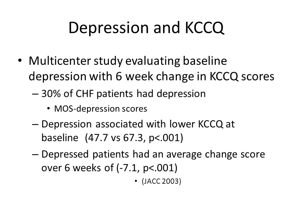 Depression and KCCQ Multicenter study evaluating baseline depression with 6 week change in KCCQ scores – 30% of CHF patients had depression MOS-depres
