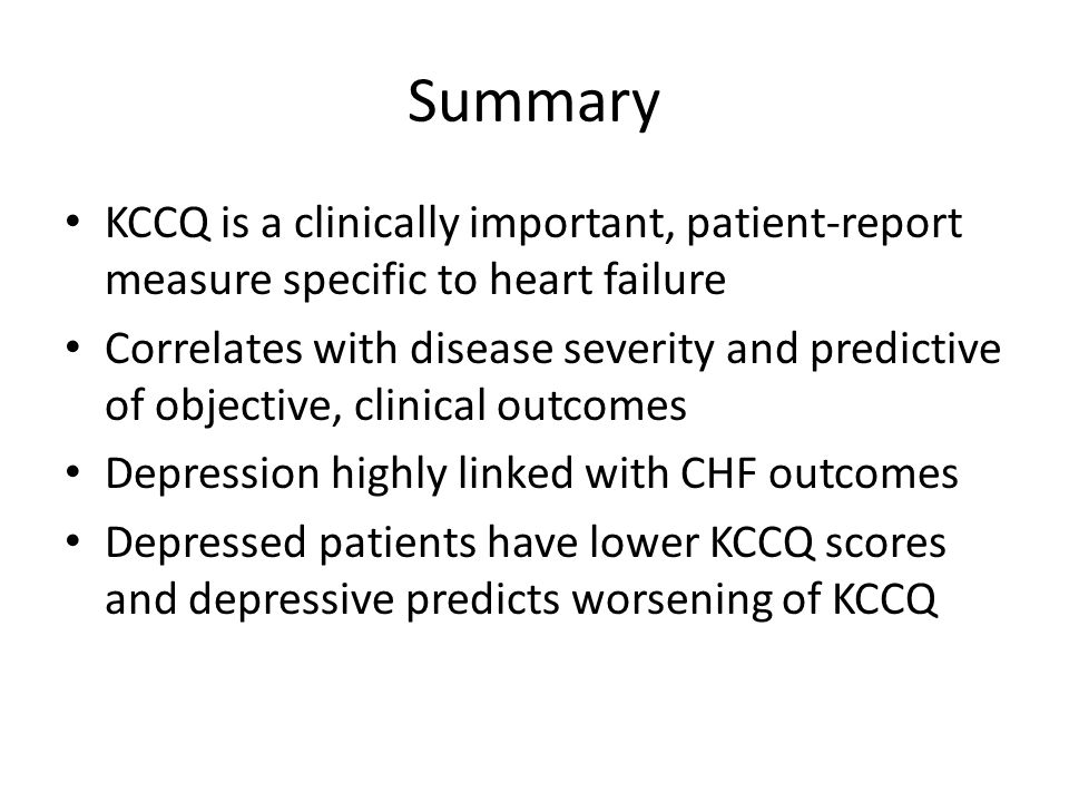 Summary KCCQ is a clinically important, patient-report measure specific to heart failure Correlates with disease severity and predictive of objective, clinical outcomes Depression highly linked with CHF outcomes Depressed patients have lower KCCQ scores and depressive predicts worsening of KCCQ