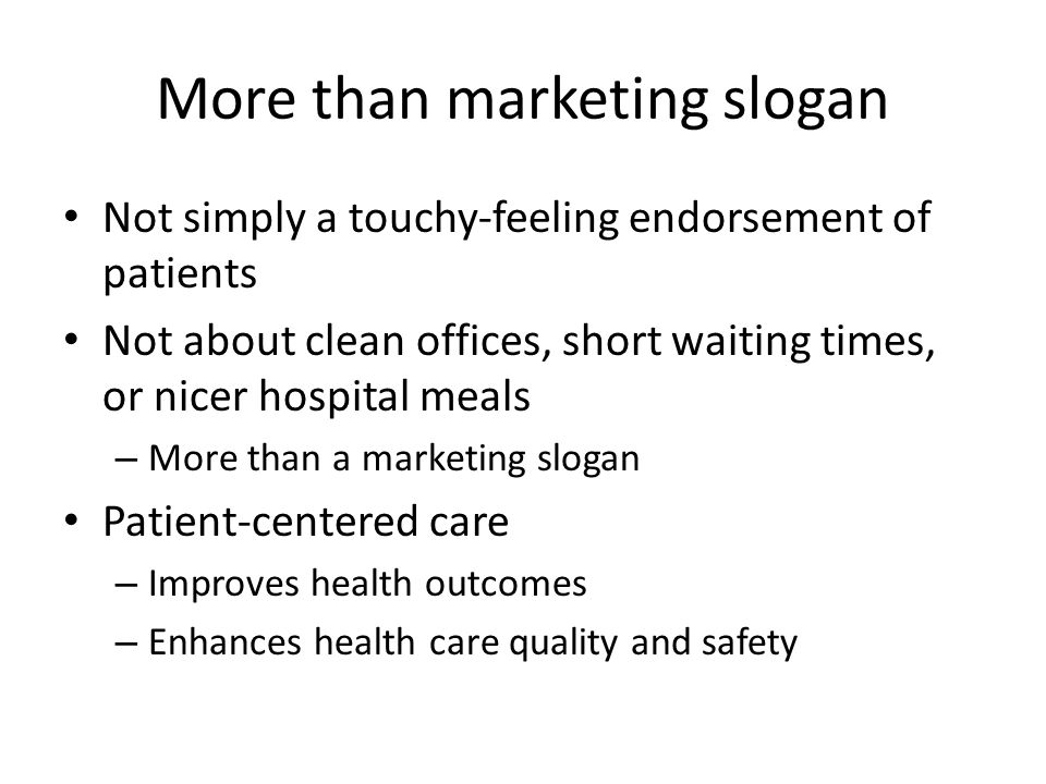 More than marketing slogan Not simply a touchy-feeling endorsement of patients Not about clean offices, short waiting times, or nicer hospital meals –