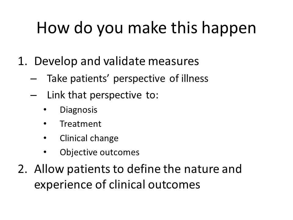How do you make this happen 1.Develop and validate measures – Take patients' perspective of illness – Link that perspective to: Diagnosis Treatment Cl