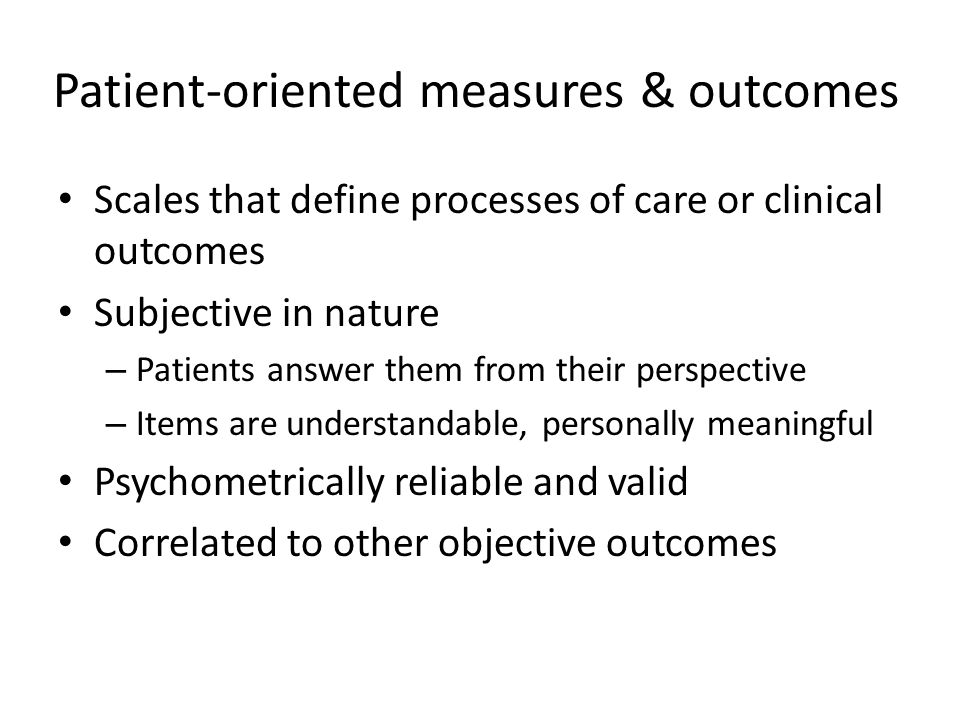 Patient-oriented measures & outcomes Scales that define processes of care or clinical outcomes Subjective in nature – Patients answer them from their