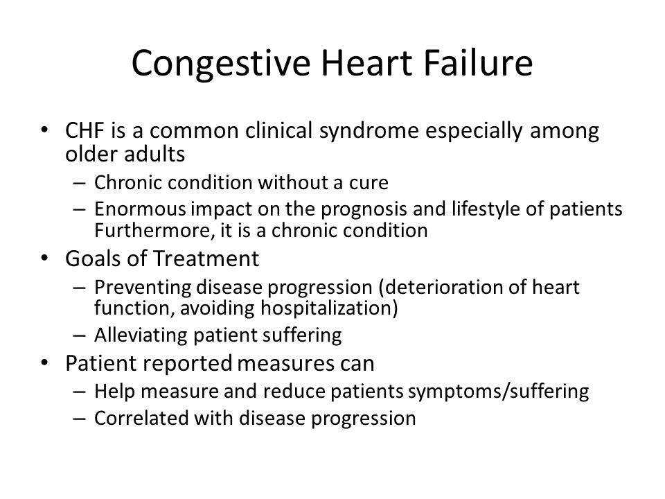 Congestive Heart Failure CHF is a common clinical syndrome especially among older adults – Chronic condition without a cure – Enormous impact on the prognosis and lifestyle of patients Furthermore, it is a chronic condition Goals of Treatment – Preventing disease progression (deterioration of heart function, avoiding hospitalization) – Alleviating patient suffering Patient reported measures can – Help measure and reduce patients symptoms/suffering – Correlated with disease progression