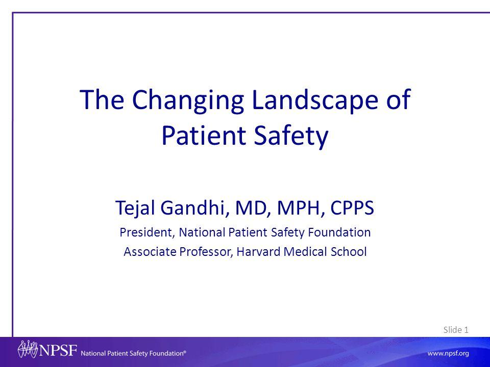 Slide 1 The Changing Landscape of Patient Safety Tejal Gandhi, MD, MPH, CPPS President, National Patient Safety Foundation Associate Professor, Harvar