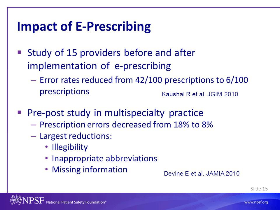 Slide 15 Impact of E-Prescribing  Study of 15 providers before and after implementation of e-prescribing – Error rates reduced from 42/100 prescripti