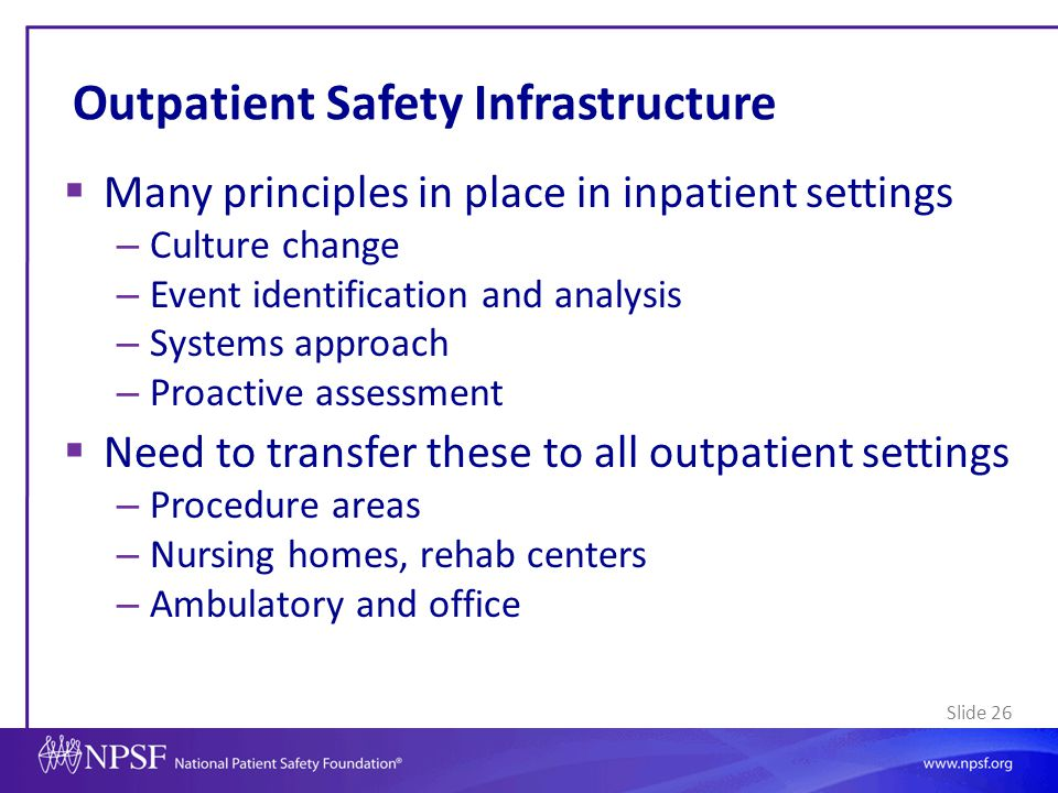 Slide 26 Outpatient Safety Infrastructure  Many principles in place in inpatient settings – Culture change – Event identification and analysis – Syst