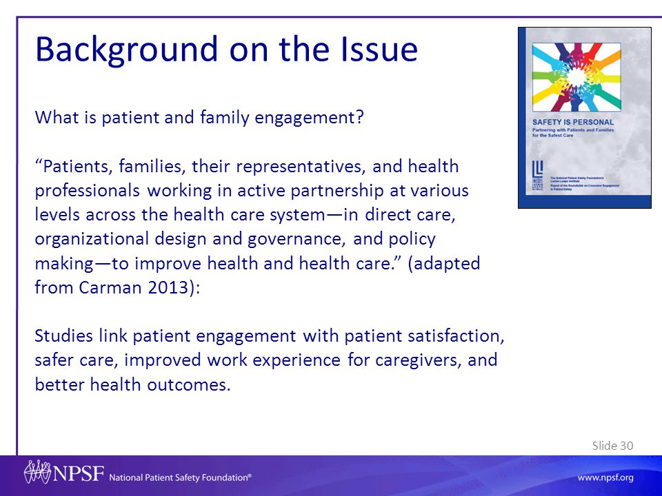 """Slide 30 Background on the Issue What is patient and family engagement? """"Patients, families, their representatives, and health professionals working i"""