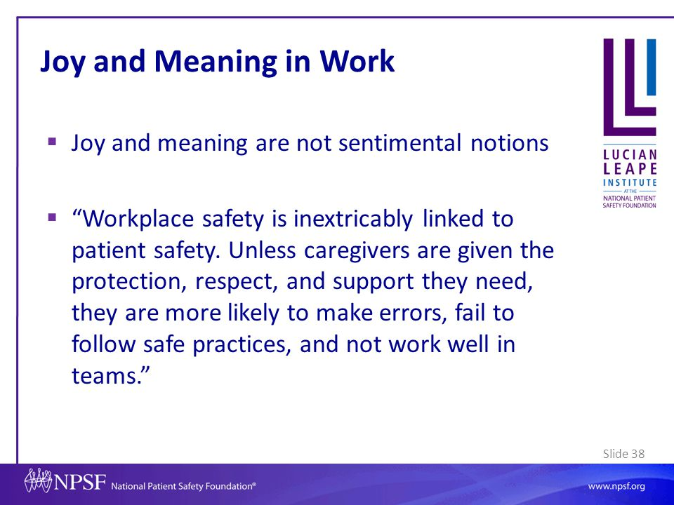 """Slide 38  Joy and meaning are not sentimental notions  """"Workplace safety is inextricably linked to patient safety. Unless caregivers are given the p"""