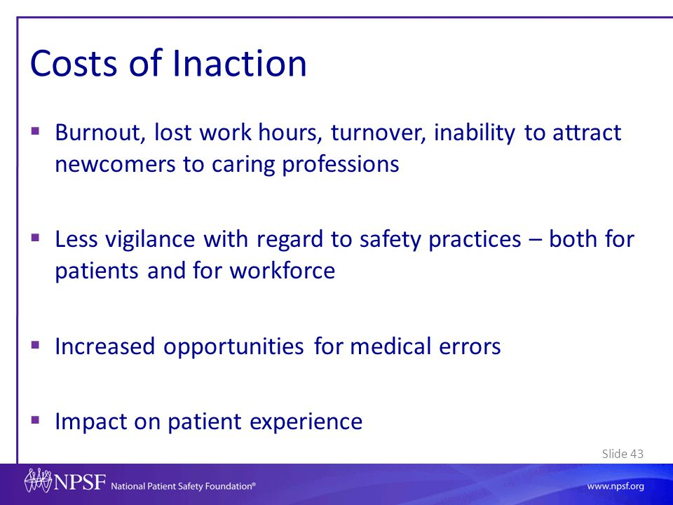 Slide 43 Costs of Inaction  Burnout, lost work hours, turnover, inability to attract newcomers to caring professions  Less vigilance with regard to