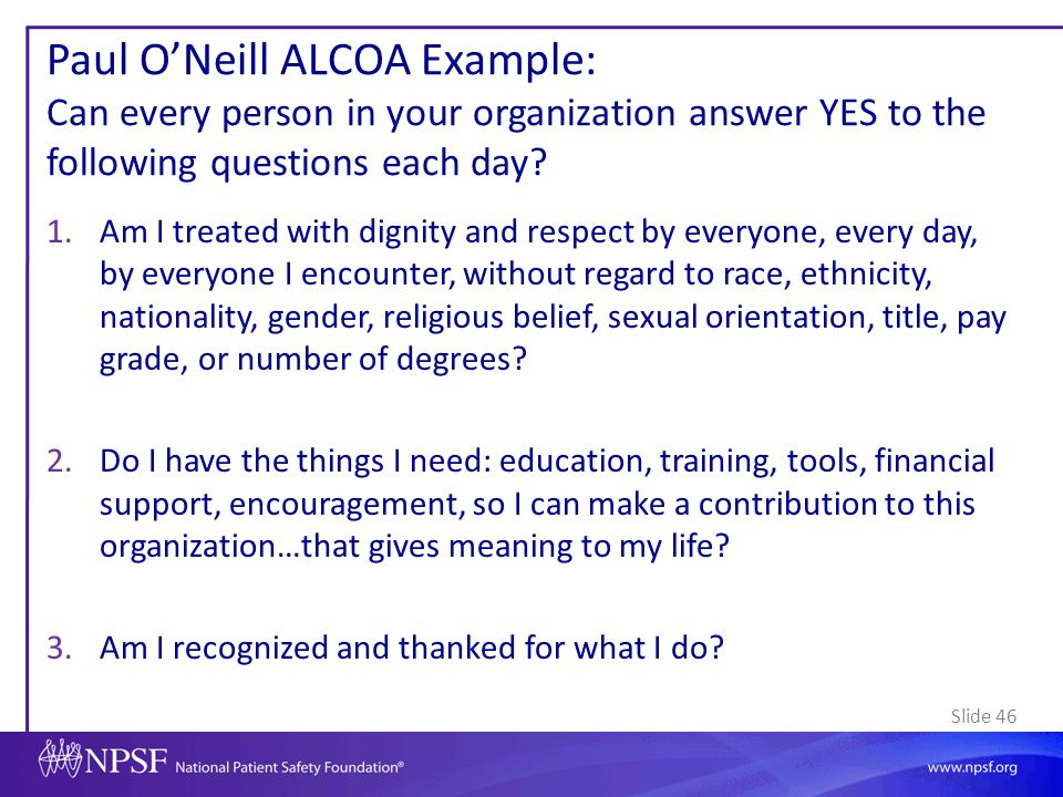 Slide 46 Paul O'Neill ALCOA Example: Can every person in your organization answer YES to the following questions each day? 1.Am I treated with dignity
