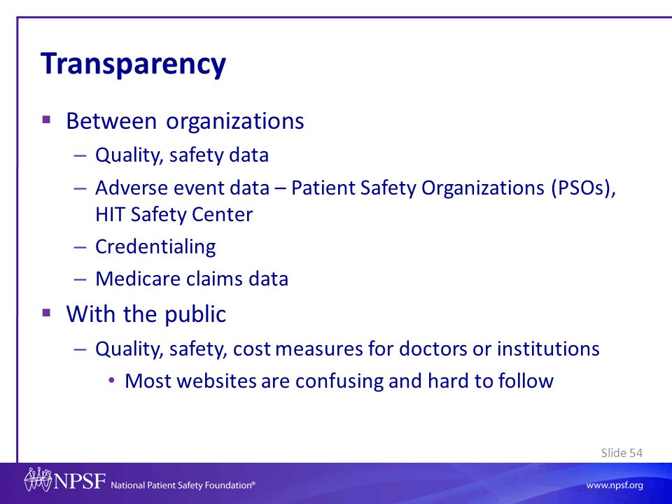 Slide 54 Transparency  Between organizations – Quality, safety data – Adverse event data – Patient Safety Organizations (PSOs), HIT Safety Center – C