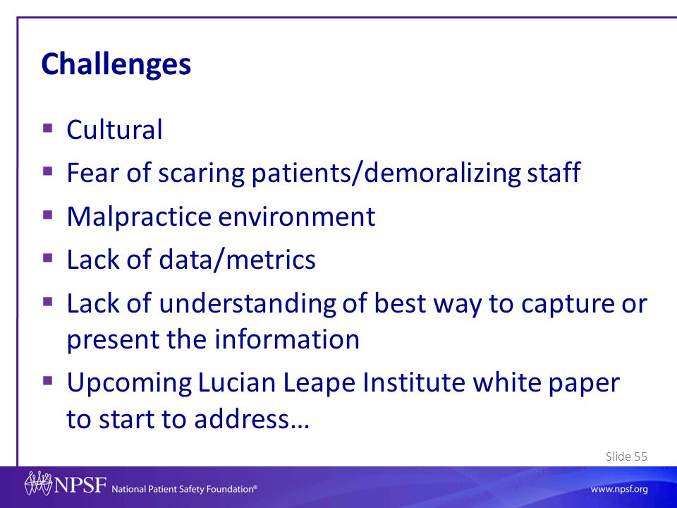 Slide 55 Challenges  Cultural  Fear of scaring patients/demoralizing staff  Malpractice environment  Lack of data/metrics  Lack of understanding