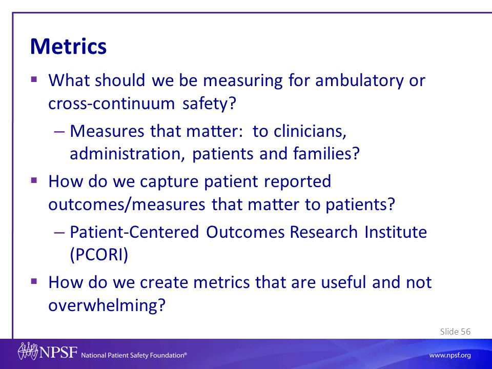 Slide 56 Metrics  What should we be measuring for ambulatory or cross-continuum safety? – Measures that matter: to clinicians, administration, patien