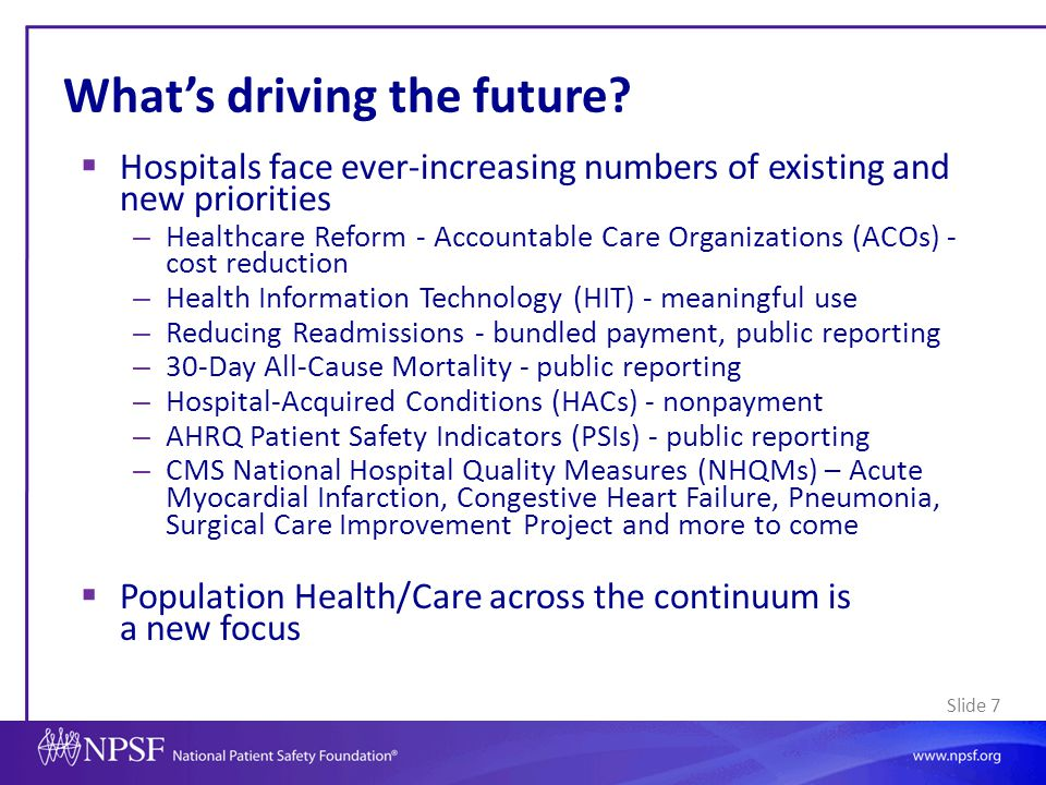 Slide 68 Conclusions  The landscape of patient safety is changing – Scope (cross-continuum) – Broader definition of safety: How care should be – Incentives/penalties  Key to focus on evolving areas – Care across the continuum – Patient engagement – The workforce – Transparency – Tools such as HIT  Patient safety is more important than ever – Need to ensure the safest care and experience for patients while trying to reduce costs and reform care