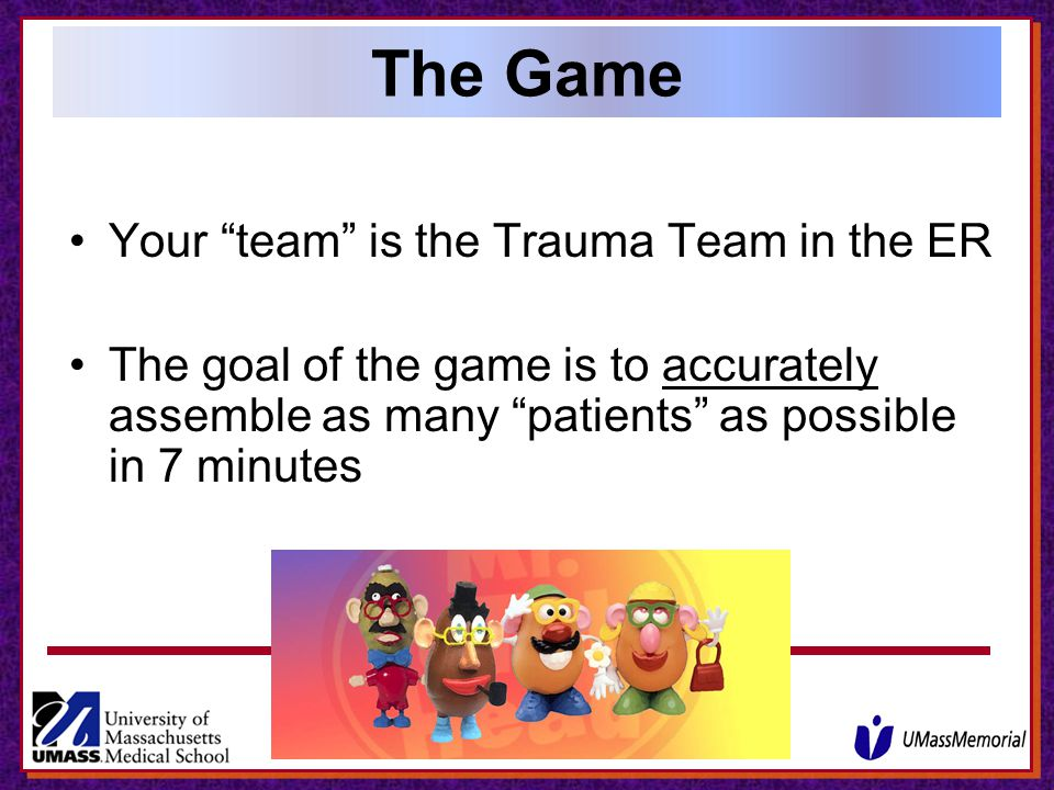 The Game Your team is the Trauma Team in the ER The goal of the game is to accurately assemble as many patients as possible in 7 minutes