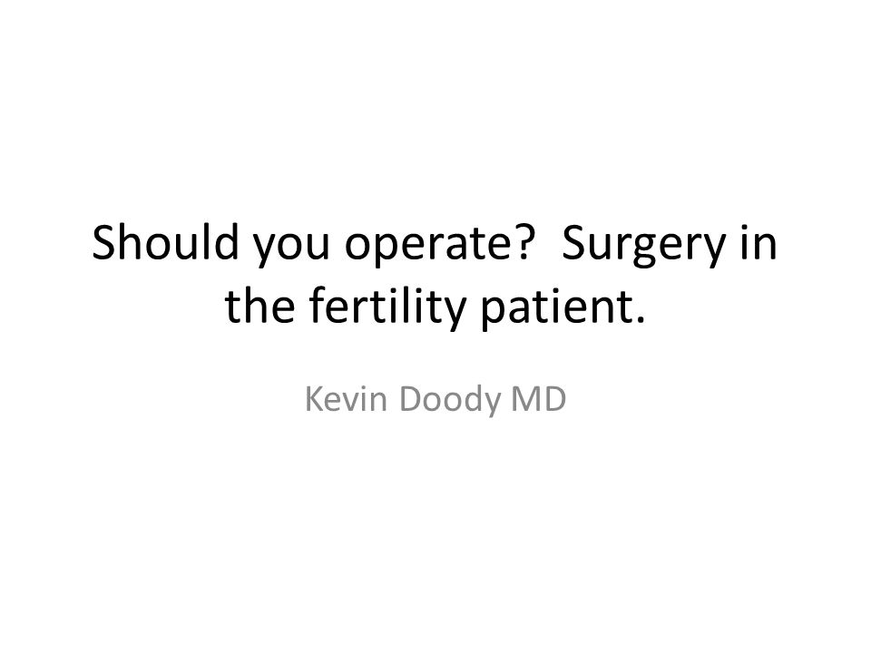 Should you operate Surgery in the fertility patient. Kevin Doody MD