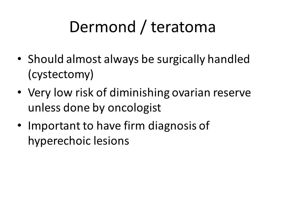 Dermond / teratoma Should almost always be surgically handled (cystectomy) Very low risk of diminishing ovarian reserve unless done by oncologist Important to have firm diagnosis of hyperechoic lesions