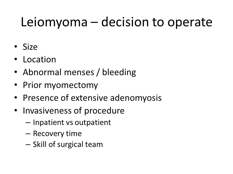 Leiomyoma – decision to operate Size Location Abnormal menses / bleeding Prior myomectomy Presence of extensive adenomyosis Invasiveness of procedure – Inpatient vs outpatient – Recovery time – Skill of surgical team