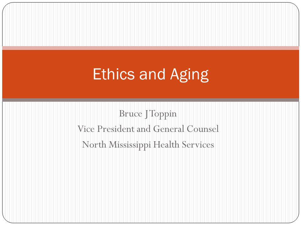Bruce J Toppin Vice President and General Counsel North Mississippi Health Services Ethics and Aging