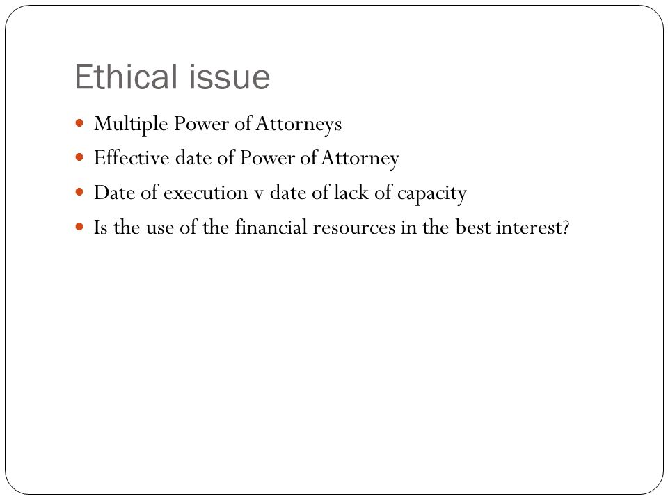 Ethical issue Multiple Power of Attorneys Effective date of Power of Attorney Date of execution v date of lack of capacity Is the use of the financial resources in the best interest