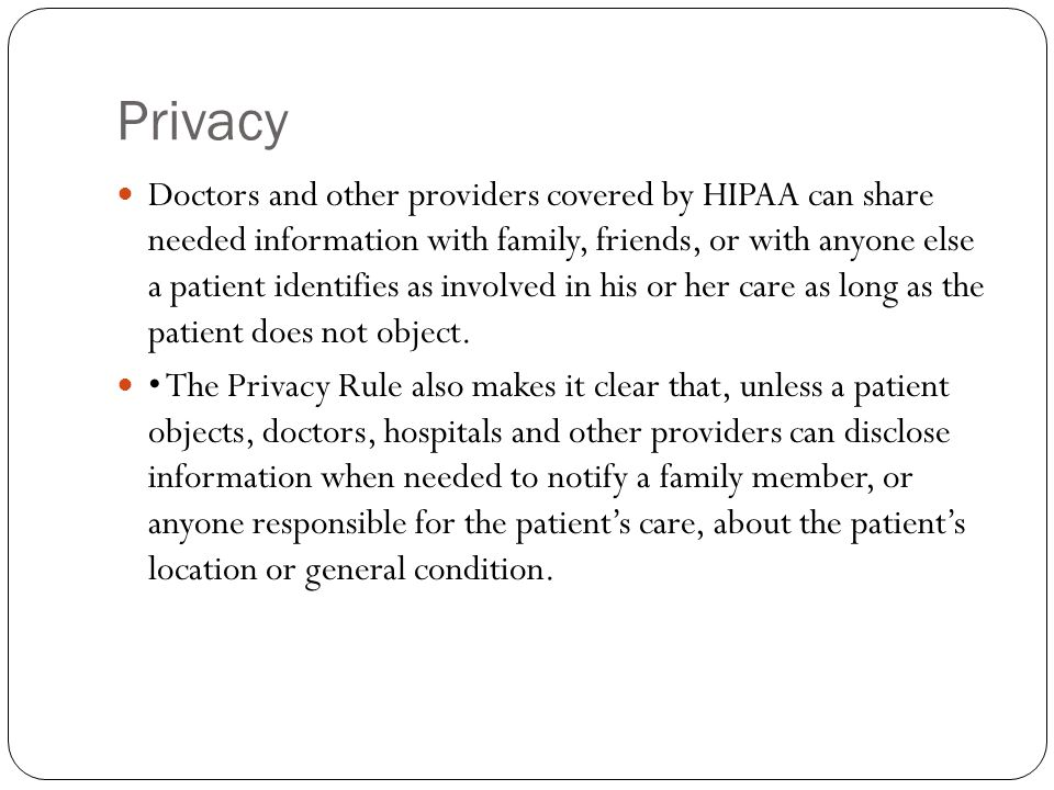 Privacy Doctors and other providers covered by HIPAA can share needed information with family, friends, or with anyone else a patient identifies as involved in his or her care as long as the patient does not object.