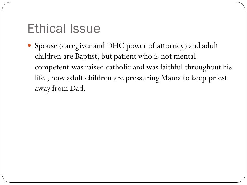 Ethical Issue Spouse (caregiver and DHC power of attorney) and adult children are Baptist, but patient who is not mental competent was raised catholic and was faithful throughout his life, now adult children are pressuring Mama to keep priest away from Dad.