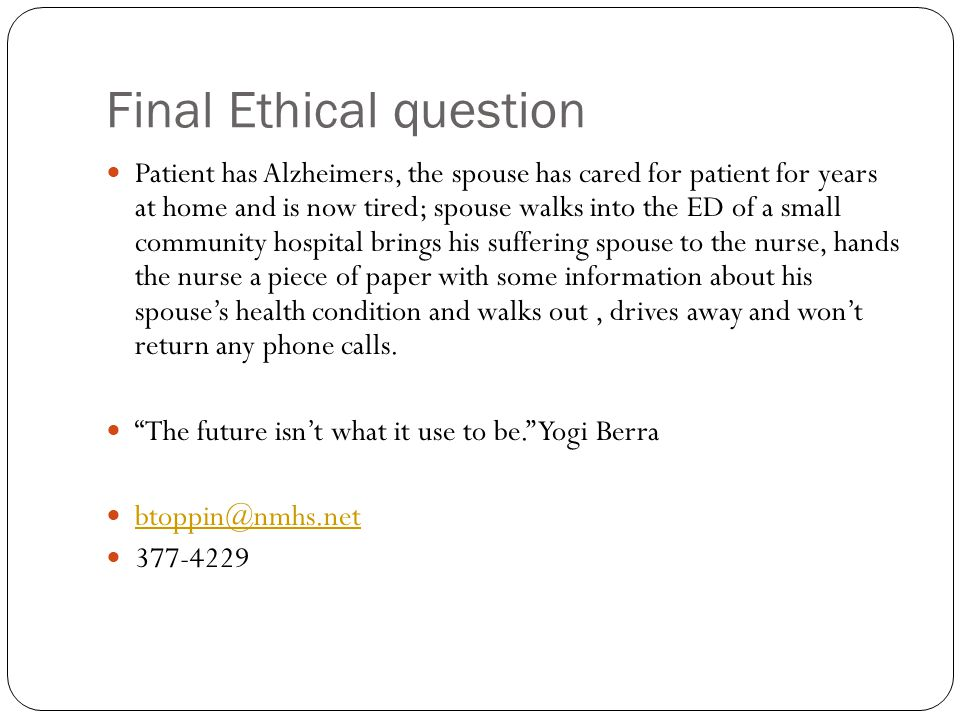 Final Ethical question Patient has Alzheimers, the spouse has cared for patient for years at home and is now tired; spouse walks into the ED of a small community hospital brings his suffering spouse to the nurse, hands the nurse a piece of paper with some information about his spouse's health condition and walks out, drives away and won't return any phone calls.