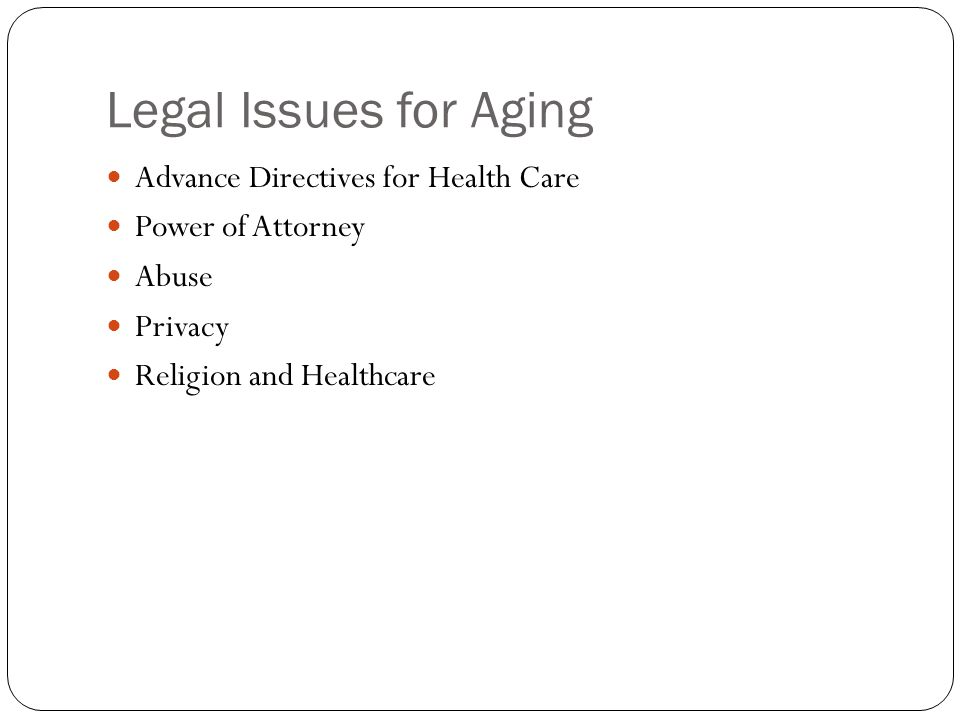 Legal Issues for Aging Advance Directives for Health Care Power of Attorney Abuse Privacy Religion and Healthcare