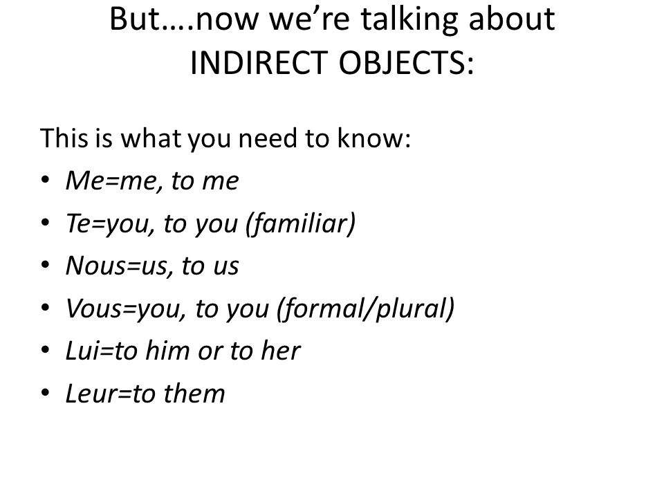 But….now we're talking about INDIRECT OBJECTS: This is what you need to know: Me=me, to me Te=you, to you (familiar) Nous=us, to us Vous=you, to you (formal/plural) Lui=to him or to her Leur=to them