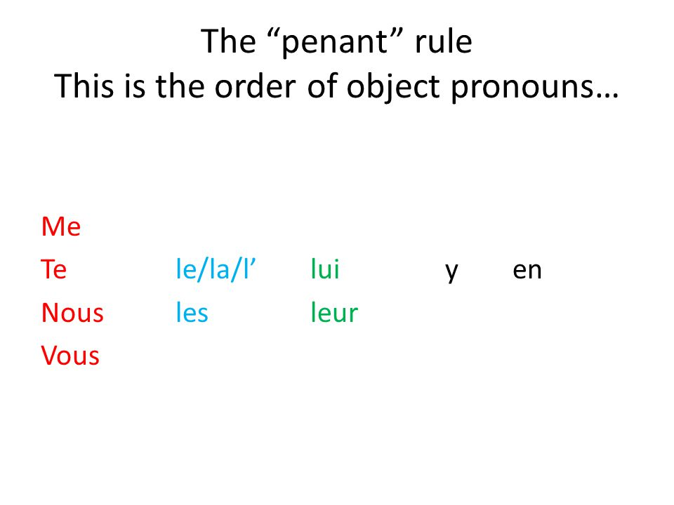 The penant rule This is the order of object pronouns… Me Tele/la/l'luiyen Nouslesleur Vous