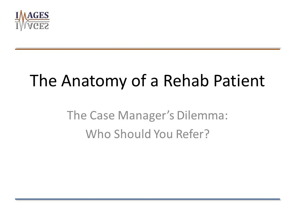 The Anatomy of a Rehab Patient The Case Manager's Dilemma: Who Should You Refer?