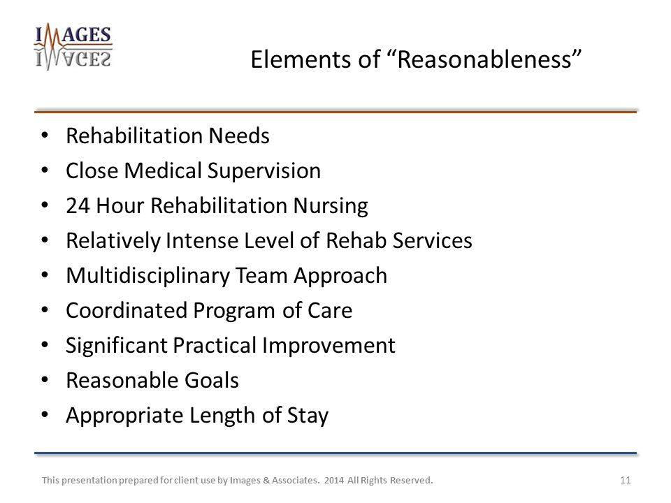 11 Elements of Reasonableness Rehabilitation Needs Close Medical Supervision 24 Hour Rehabilitation Nursing Relatively Intense Level of Rehab Services Multidisciplinary Team Approach Coordinated Program of Care Significant Practical Improvement Reasonable Goals Appropriate Length of Stay This presentation prepared for client use by Images & Associates.