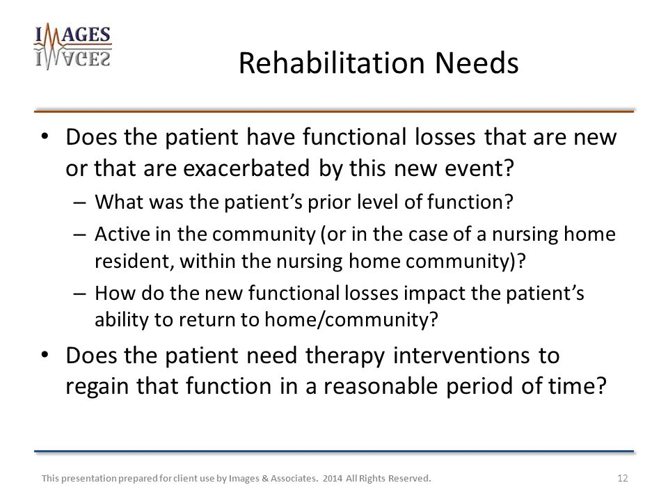 Rehabilitation Needs Does the patient have functional losses that are new or that are exacerbated by this new event.