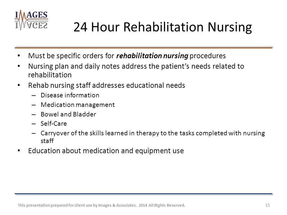 24 Hour Rehabilitation Nursing Must be specific orders for rehabilitation nursing procedures Nursing plan and daily notes address the patient's needs related to rehabilitation Rehab nursing staff addresses educational needs – Disease information – Medication management – Bowel and Bladder – Self-Care – Carryover of the skills learned in therapy to the tasks completed with nursing staff Education about medication and equipment use This presentation prepared for client use by Images & Associates.