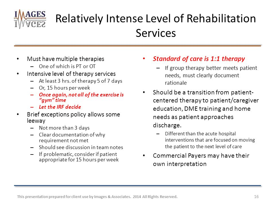 Relatively Intense Level of Rehabilitation Services Must have multiple therapies – One of which is PT or OT Intensive level of therapy services – At least 3 hrs.