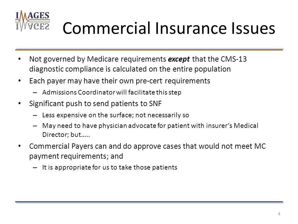 Commercial Insurance Issues Not governed by Medicare requirements except that the CMS-13 diagnostic compliance is calculated on the entire population Each payer may have their own pre-cert requirements – Admissions Coordinator will facilitate this step Significant push to send patients to SNF – Less expensive on the surface; not necessarily so – May need to have physician advocate for patient with insurer's Medical Director; but…..