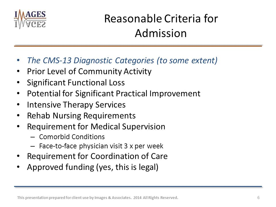 6 Reasonable Criteria for Admission The CMS-13 Diagnostic Categories (to some extent) Prior Level of Community Activity Significant Functional Loss Potential for Significant Practical Improvement Intensive Therapy Services Rehab Nursing Requirements Requirement for Medical Supervision – Comorbid Conditions – Face-to-face physician visit 3 x per week Requirement for Coordination of Care Approved funding (yes, this is legal) This presentation prepared for client use by Images & Associates.