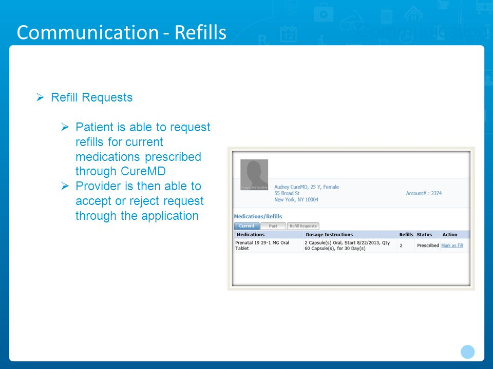 Communication  Refill Requests  Patient is able to request refills for current medications prescribed through CureMD  Provider is then able to accept or reject request through the application Communication - Refills